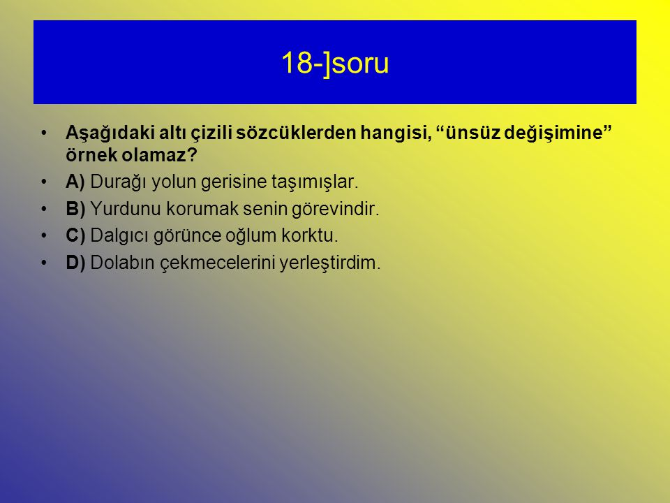 18-]soru Aşağıdaki altı çizili sözcüklerden hangisi, ünsüz değişimine örnek olamaz A) Durağı yolun gerisine taşımışlar.